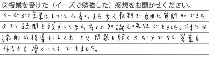 イーズの授業はレベルが高く、少人数制クラスで自由に質問ができました。疑問を少しも残すことなく、多くの知識を吸収して京都大学合格めがけて受験勉強することができた。添削の指導をしていただいたり、問題を解くだけではなく、答案を作る力もつきました。