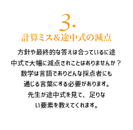 3.計算ミス&途中式の減点。方針や最終的な答えは合っているに途 中式で大幅に減点されことはありませんか? 数学は言語でありどんな採点者にも 通じる言葉にする必要があります。 先生が途中式を見て、足りな い要素を教えてくれます。