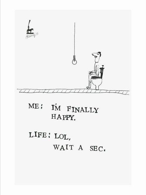 Me : I'm am finally happy .......