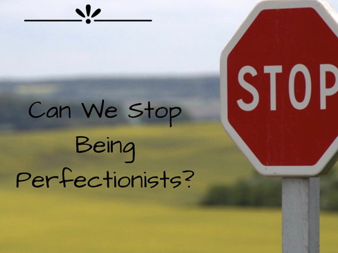 Can We Stop Being Perfectionists?