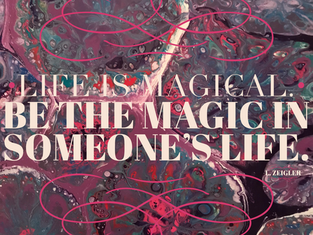 Life is Magical. Be the Magic in Someone's Life