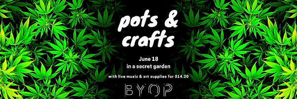 pots & crafts on June 18 in a secret garden with live music and art supplies for $14.20 - BYOP - all on a black background with brightly lit marijuana leaves on the left and right, with text over a black space in the middle