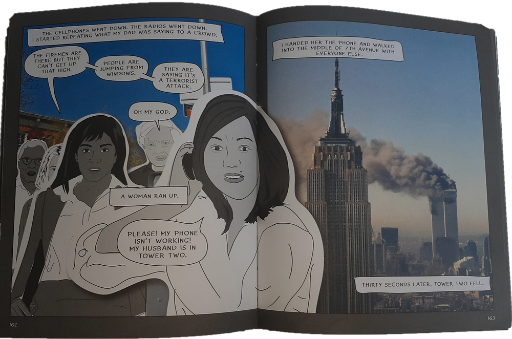 A two-page spread. The first page is a full-page panel. The background is a photograph of the background of New York City. Brownstone buildings and street signs can be seen. The sky is blue. A group of people are standing. The first narration box above their heads reads, 'The cellphones went down. The radios went down. I started repeating what my dad was saying to a crowd.' Mira's has three speech bubbles, each containing one sentence. She says, 'The firemen are there. But they can't get up now. People are jumping from windows. They are saying it's a terrorist attack.' An elderly white man in the background says, 'Oh my God.' A narration box says, 'A white woman is in the foreground. She holds a cellphone to her ear. Her body bridges across both pages and panels. She speaks, the font of her words larger than any others on the page, insinuating she is yelling. She says, 'Please! My phone isn't working! My husband is in Tower Two.' The next page is an aerial photograph of New York City. In the foreground is the Empire State Building, while behind it are the Twin Towers of the World Trade Center. Plumes of grey smoke come from the towers. A black mark is seen on each tower. This is a photograph of the Towers after the terrorist attacks but before they collapse. Two narration boxes are on the page. The first, right above the antenna of the Empire State Building, reads, 'I handed her the phone and walked into the middle of 7th Avenue with everyone else.' The second narration box, cutting through a bit of the Empire State Building and spreading across the page beneath the image of the Twin Towers, reads, 'Thirty seconds later, Tower Two fell.'