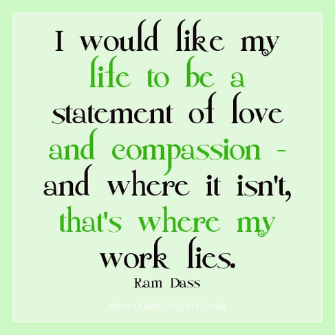 compassion-quotes-I-would-like-my-life-to-be-a-statement-of-love-and-compassion-and-where-it-isnt-thats-where-my-work-lies..jpg