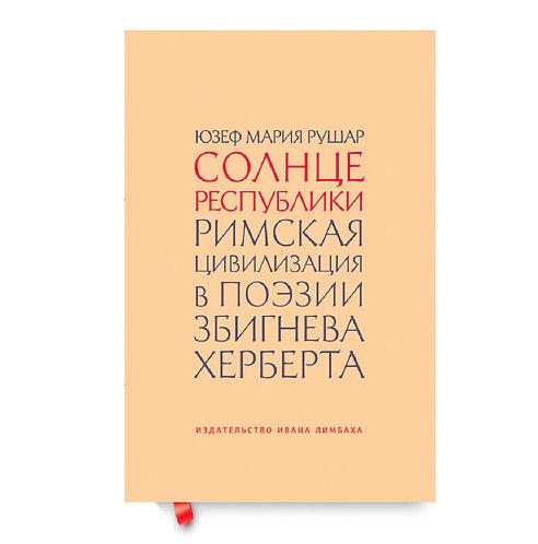 """Юзеф Рушар """"Солнце республики. Римская цивилизация в поэзии Збигнева Херберта"""""""