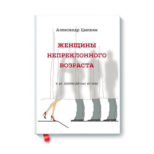 """Александр Цыпкин """"Женщины непреклонного возраста и др. беспринцыпные истории"""""""