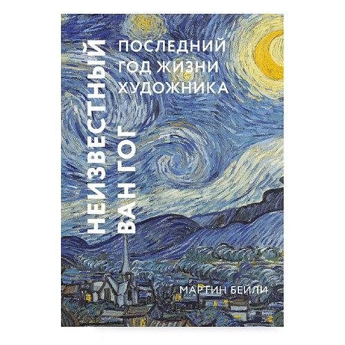 """Мартин Бейли """"Неизвестный Ван Гог. Последний год жизни художника"""""""