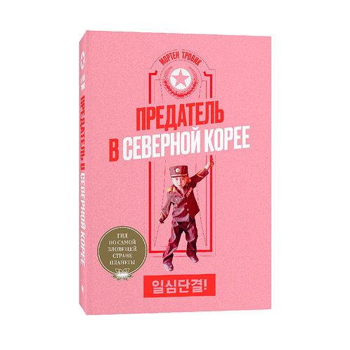 """Мортен Тровик """"Предатель в Северной Корее. Гид по самой зловещей стране планеты"""""""