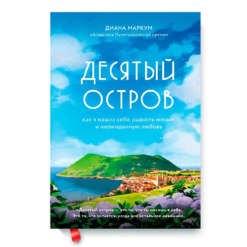 """Диана Маркум """"Десятый остров. Как я нашла себя, радость жизни и неожиданную любо"""