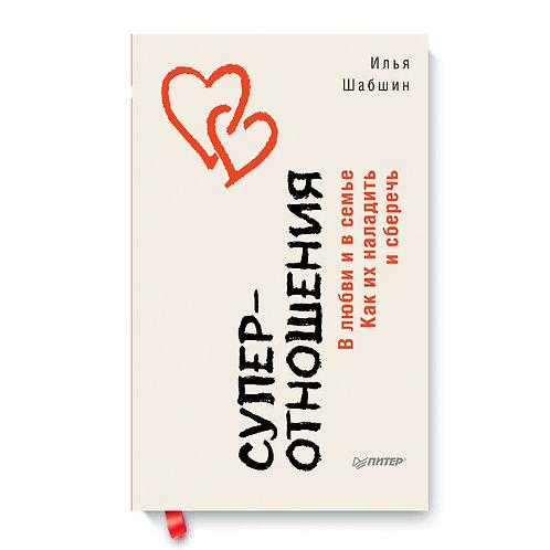 """Илья Шабшин """"Суперотношения. В любви и в семье. Как их наладить и сберечь"""""""
