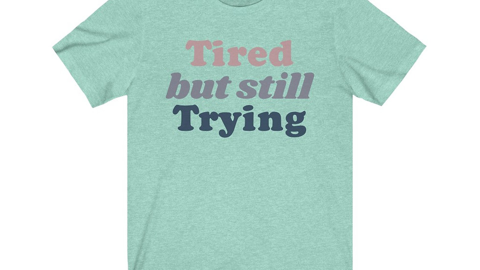 Tired but still trying T-shirt