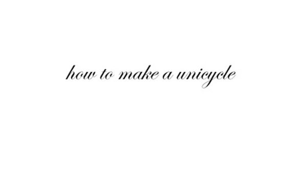 How to make a unicycle