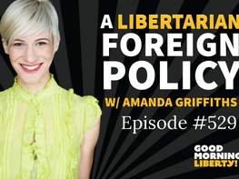 A Libertarian Foreign Policy w/ Amanda Griffiths