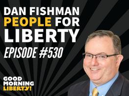 Dan Fishman - People for Liberty || Episode #530