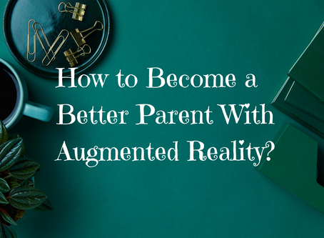 How to Become a Better Parent With Augmented Reality?
