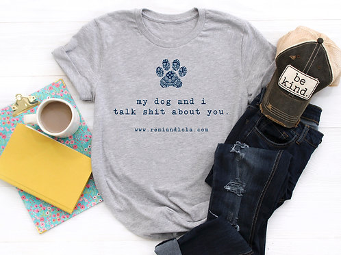 My Dog& I Talk Shit About You Tee