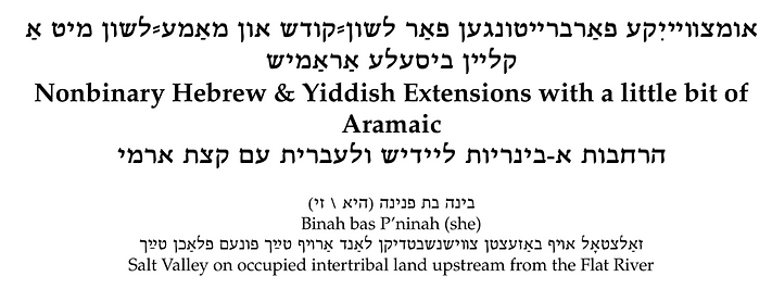 Nonbinary Hebrew & Yiddish Extensions with a little bit of Aramaic by Binah bas P'ninah (she/her) Salt Valley on occupied intertribal land upstream from the Flat River