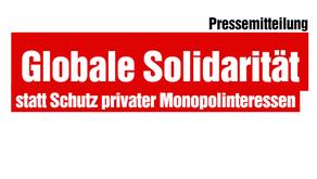 Globale Solidarität statt Schutz privater Monopolinteressen