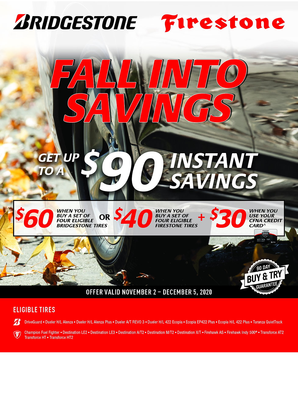 Bridgestone and Firestone rebate. Offer Valid Nov 2 to Dec 5, 2020.  Offer Valid November 2 – December 5, 2020  Conditions apply. See FirestoneTire.com/warranty for details. Eligible products: DriveGuard, Dueler, Ecopia, Turanza, Champion, Destination, Firehawk, Transforce. Receive $60 off 4 eligible Bridgestone tires or $40 off 4 eligible Firestone tires purchased between November 2 and December 5, 2020. Limit 2 per household. Participating retailers only. Not combinable with other offers. Void where prohibited. Other restrictions, fees, and taxes may apply. Discount given at time of purchase and is on pretax amount. See store associate for details.  ^Receive the $90 or $70 savings when you make a qualifying tire purchase with any eligible CFNA credit card account. CFNA credit card subject to credit approval.