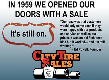 "In 1959 we opened our doors with a sale... And It's still on. Our idea was that customers would only come back if they were happy with our poducts and services a well as our prices. It was an old fashioned idea but it worked... and it's still working."" - Ed Powell, Founder - City Tire Sales"