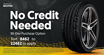 Tire and Wheel - No Credit Needed (1). 90-day purchase option offered through acima. Text 8462 to 22462 to apply (2).  1. The advertised service is a rental or lease purchase agreement. While no credit history is requires, Acima obtains information from consumer reporting agencies in connection with a lease application. 2.0 One-time messaging program. Message and data rates may apply. Text HELP to 22462 for more information, or call Aciam Credit at 801-297-1982. Text STOP to 22462 to be removed from receiving messages from Acima Credit. Acimacredit.com/privacy-policy * Acimacredit.com/terms-of-service