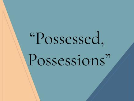 """Possessed, Possessions"""