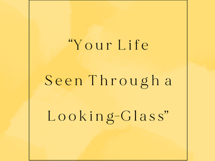 """""""Your Life Seen Through a Looking-Glass"""""""
