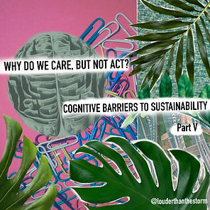Why do we care, but not act? Cognitive Barriers to Sustainability (Part V)