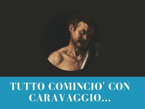 TUTTO COMINCIO' CON CARAVAGGIO…