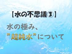 """【水の不思議③】水の極み""""超純水""""について。"""