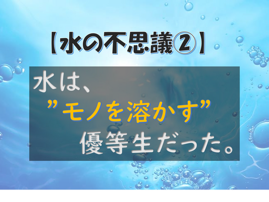 """【水の不思議②】水は""""モノを溶かす""""優等生だった。"""