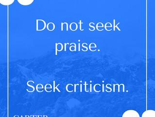 Do not seek praise. Seek criticism.