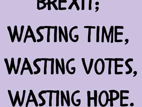 Brexit; wasting time, wasting votes and wasting hope.