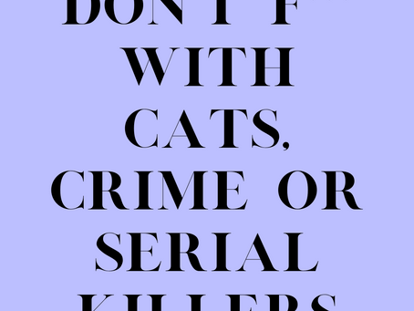 Don't f*** with cats, crime or serial killers.