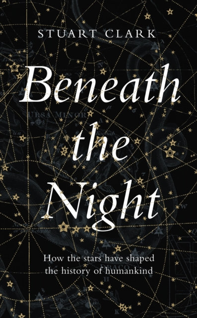 Beneath the Night : How the stars have shaped the history of humankind