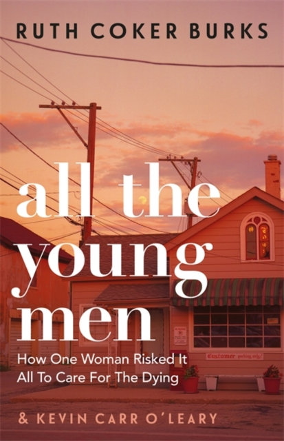 All the Young Men : How One Woman Risked It All To Care For The Dying