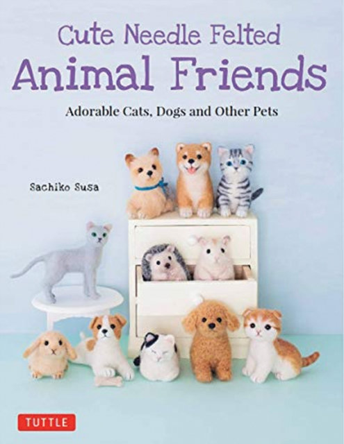 Cute Needle Felted Animal Friends : Adorable Cats, Dogs and Other Pets