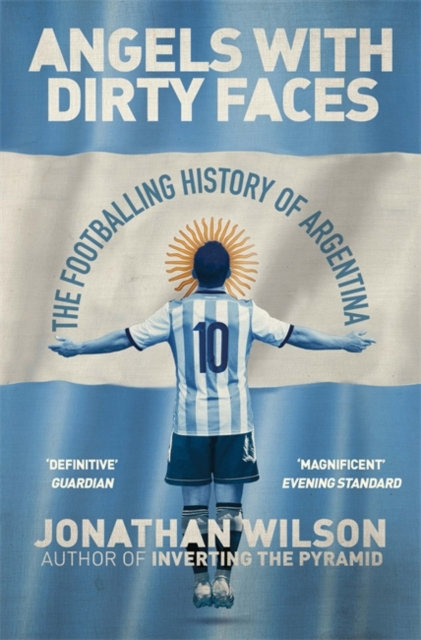 Angels With Dirty Faces : The Footballing History of Argentina