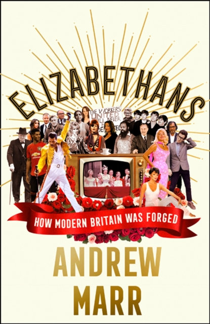 Elizabethans : How Modern Britain Was Forged