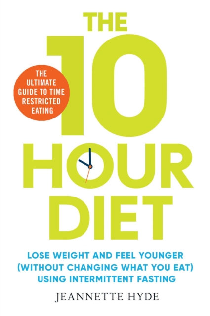 10 Hour Diet : Lose weight and turn back the clock using time restricted eating