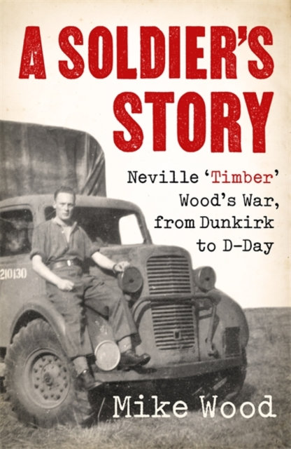 A Soldier's Story : Neville 'Timber' Wood's War, from Dunkirk to D-Day