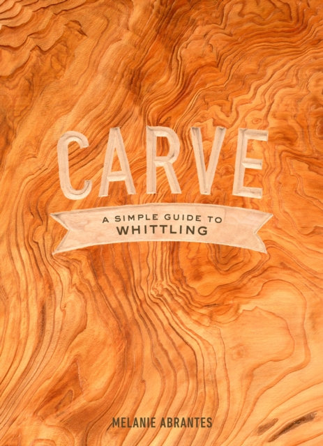 Carve : A Simple Guide to Whittling