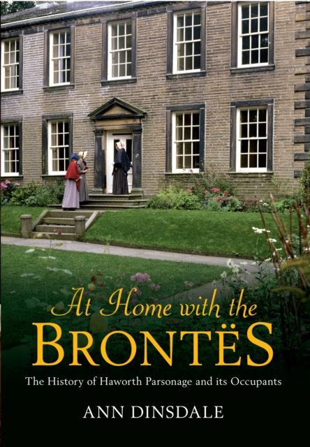 At Home with the Brontes : The History of Haworth Parsonage & Its Occupants