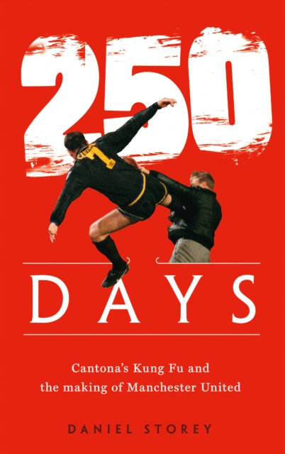 250 Days : Cantona'S Kung Fu and the Making of Man U
