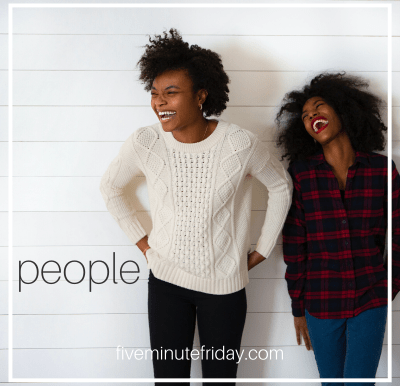 Five Minute Friday: PEOPLE