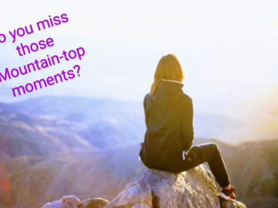 DO YOU MISS MOUNTAIN-TOP MOMENTS?