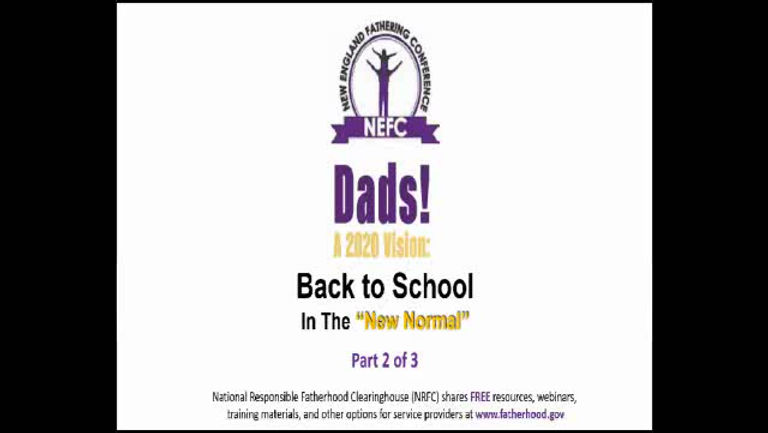 "Part II: Back to School in the ""New Normal"": Supporting Fathers and Families Part II of the New England Fathering Conference's three-part webinar took place on August 26, 2020 from 10 to 11:30 a.m.   This dynamic, virtual training session helps enhance our practice as we work to support fathers and prepare families to go back to school in the ""new normal."" In addition, the National Responsible Fatherhood Clearinghouse shared FREE resources, webinars, training materials, and many more options for services providers available through www.fatherhood.gov."