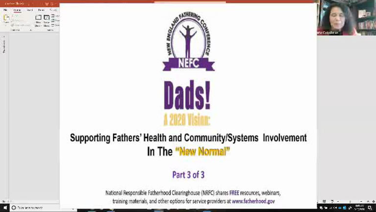 "Part III: Supporting Fathers' Health and Community/ Systems Involvement in the ""New Normal"" Part III of the NEFC's three-part webinar took place on September 23, 2020 from 10 to 11:30 a.m.   The final New England Fathering Conference session focused on supporting fathers  in three different, but relevant fields- community, health, and systems."