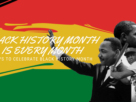 BLACK HISTORY MONTH IS EVERY MONTH: Ways to celebrate black history month