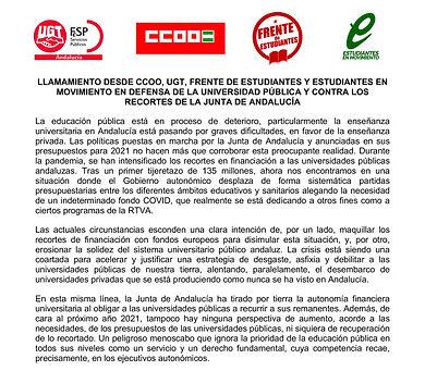 LLAMAMIENTO DESDE CCOO,UGT, FRENTE DE ESTUDIANTES Y ESTUDIANTES ENMOVIMIENTO EN DEFENSA DE LA UNIVERSIDAD PÚBLICA Y CONTRA LOS RECORTES DE LA JUNTA DE ANDALUCÍA La educación pública está en proceso de deterioro, particularmente la enseñanza universitaria en Andalucía está pasando por graves dificultades, en favor de la enseñanza privada. Las políticas puestas en marcha por la Junta de Andalucía y anunciadas en sus presupuestos para 2021 no hacen más que corroborar esta preocupante realidad. Durante la pandemia, se han intensificado los recortes en financiación a las universidades públicas andaluzas. Tras un primer tijeretazo de 135 millones, ahora nos encontramos en una situación donde el Gobierno autonómico desplaza de forma sistemática partidas presupuestarias entre los diferentes ámbitos educativos y sanitarios alegando la necesidad de un indeterminado fondo COVID, que realmente se está dedicando a otros fines como a ciertos programas de la RTVA. Las actuales circunstancias esconden una clara intención de, por un lado, maquillar los recortes de financiación con fondos europeos para disimular esta situación, y, por otro, erosionar la solidez del sistema universitario público andaluz. La crisis está siendo una coartada para acelerar y justificar una estrategia de desgaste, asfixia y debilitar a las universidades públicas de nuestra tierra, alentando, paralelamente, el desembarco de universidades privadas que se está produciendo como nunca se ha visto en Andalucía. En esta misma línea, la Junta de Andalucía ha tirado por tierra la autonomía financiera universitaria al obligar a las universidades públicas a recurrir a sus remanentes. Además, de cara al próximo año 2021, tampoco hay ninguna perspectiva de aumento, acorde a las necesidades, de los presupuestos de las universidades públicas, ni siquiera de recuperación de lo recortado. Un peligroso menoscabo que ignora la prioridad de la educación pública en todos sus niveles como un servicio y un derecho fundamental, c